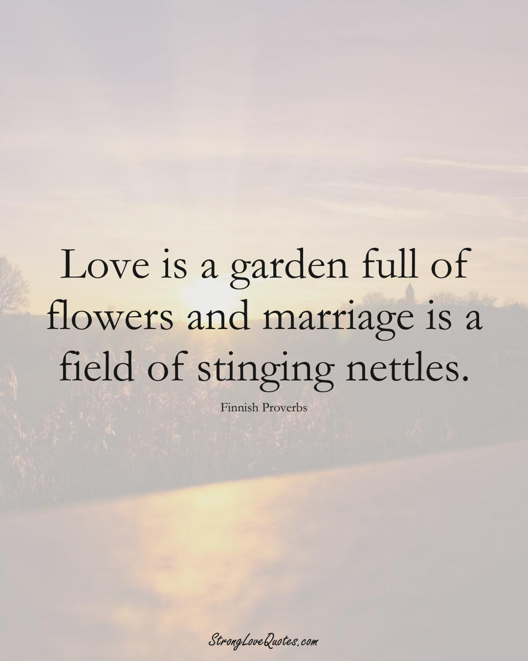 Love is a garden full of flowers and marriage is a field of stinging nettles. (Finnish Sayings);  #EuropeanSayings