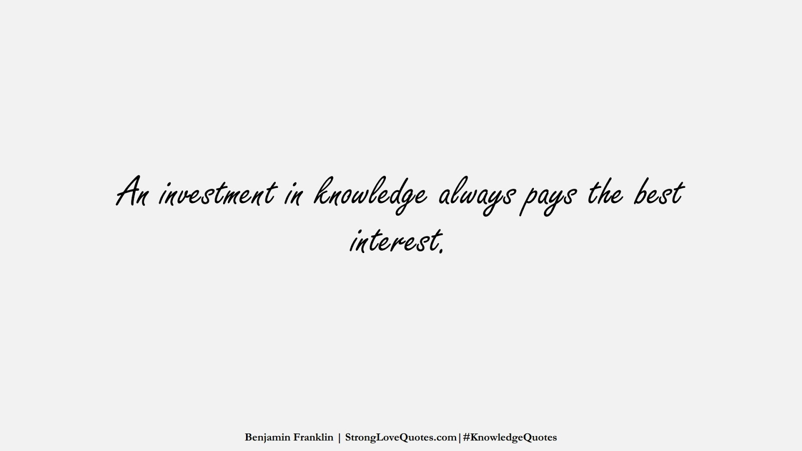 An investment in knowledge always pays the best interest. (Benjamin Franklin);  #KnowledgeQuotes