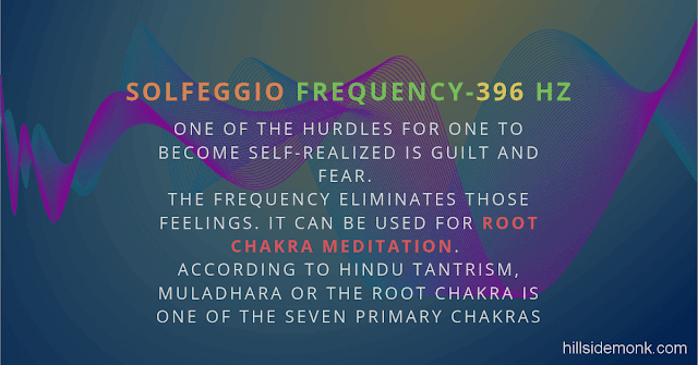 Solfeggio Frequencies Benefits 396 Hertz  One of the hurdles for one to become self-realized is guilt and fear.   The frequency eliminates those feelings. It can be used for root chakra meditation.   According to Hindu Tantrism, Muladhara or the root chakra is one of the seven primary chakras.