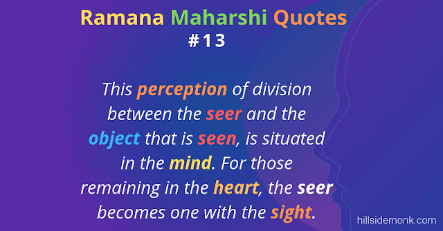 Ramana Maharshi Quotes To Guide Your Spiritual Path  13 This perception of division between the seer and the object that is seen, is situated in the mind. For those remaining in the heart, the seer becomes one with the sight.