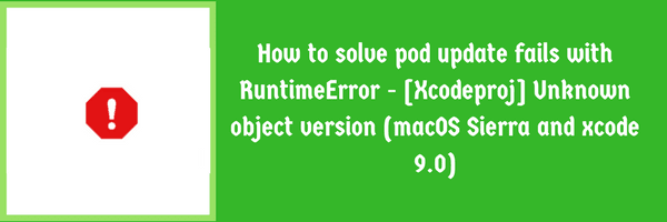 Solve pod update fails with RuntimeError - [Xcodeproj] Unknown object version (macOS Sierra and xcode 9.0)