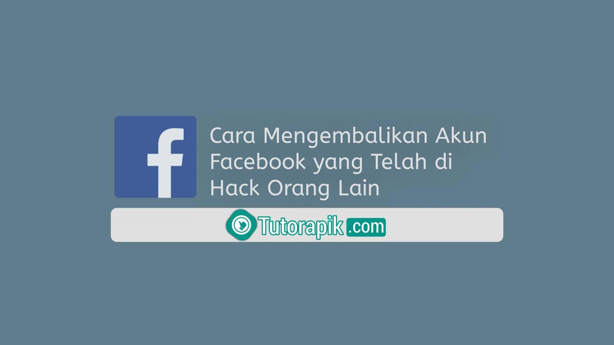 Cara Mengembalikan Akun Facebook yang Telah di Hack Orang Lain
