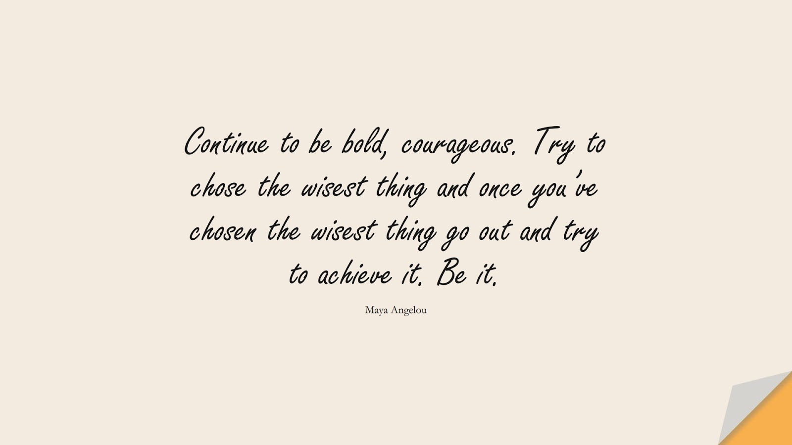 Continue to be bold, courageous. Try to chose the wisest thing and once you've chosen the wisest thing go out and try to achieve it. Be it. (Maya Angelou);  #CourageQuotes