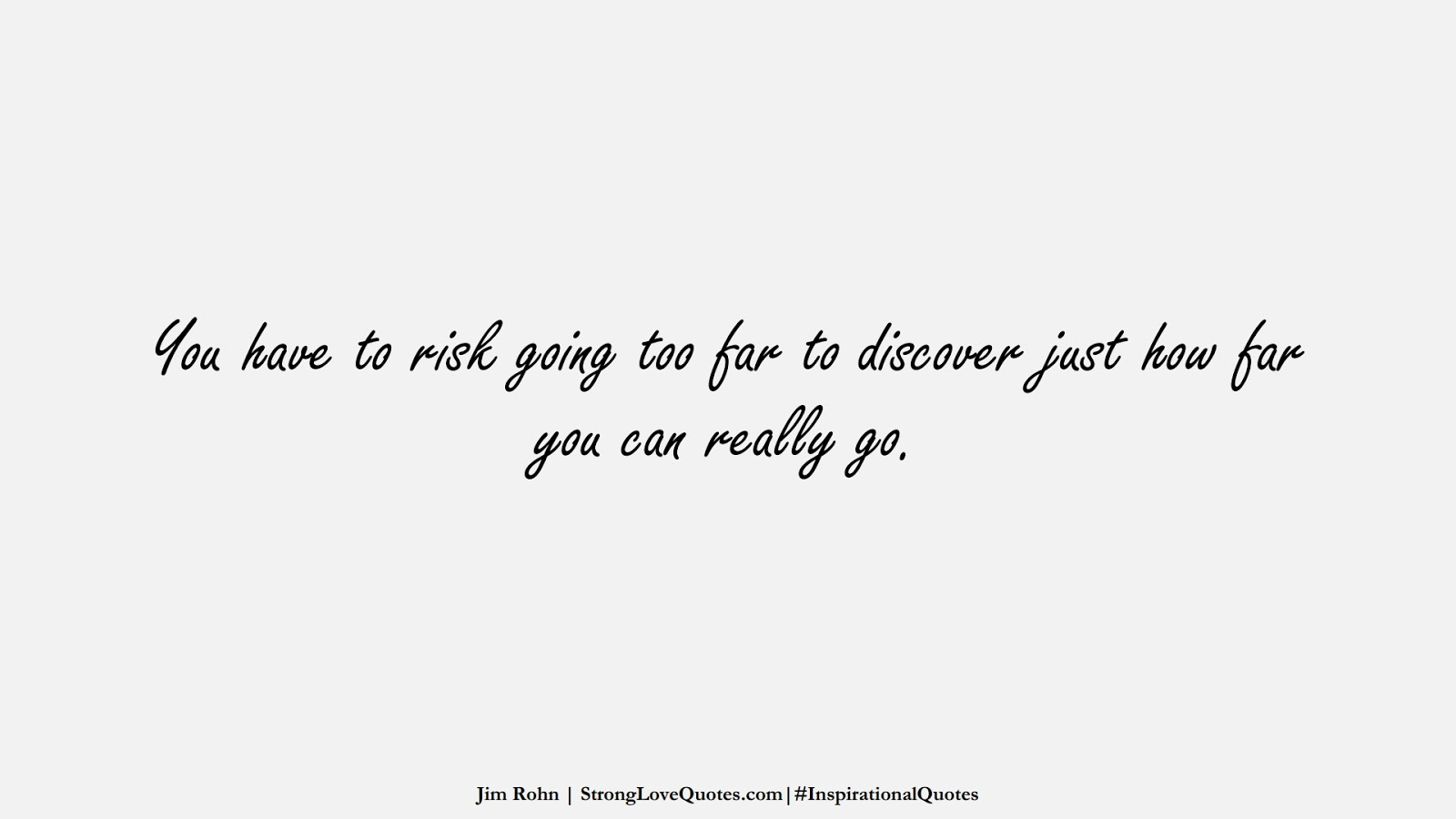 You have to risk going too far to discover just how far you can really go. (Jim Rohn);  #InspirationalQuotes