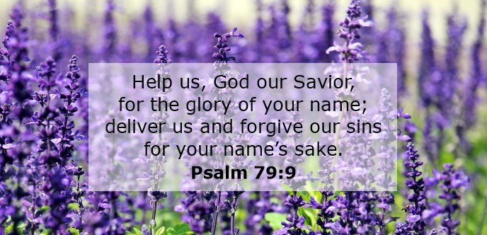 Help us, God our Savior, for the glory of your name; deliver us and forgive our sins for your name's sake.