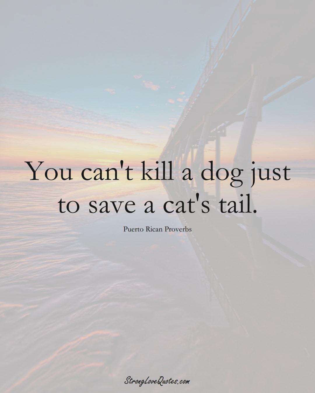 You can't kill a dog just to save a cat's tail. (Puerto Rican Sayings);  #CaribbeanSayings