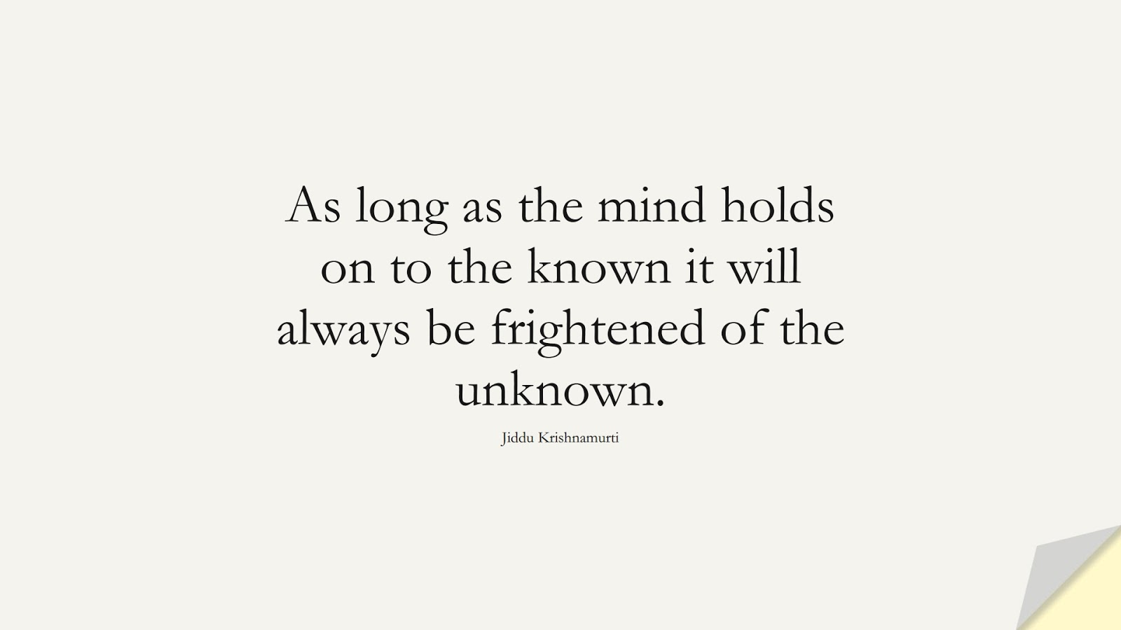 As long as the mind holds on to the known it will always be frightened of the unknown. (Jiddu Krishnamurti);  #AnxietyQuotes