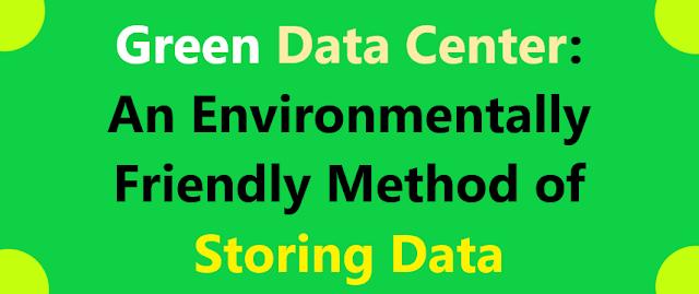 Green Data Center: An environmentally friendly method of storing data