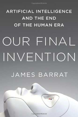 . Our Final Invention: Artificial Intelligence and the End of Human Era book by James Barrat
