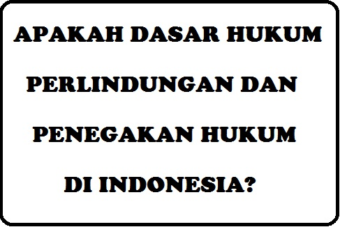 Dasar Hukum Tentang Perlindungan dan Penegakan Hukum di Indonesia