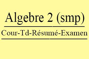 Algèbre 2 S2 (SMP) Cours // TD Et Exercices // Résumés // Examens