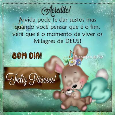 A vida pode te dar sustos  mas quando você pensar que é o fim,  verá que é o momento de viver  os Milagres de DEUS! Bom Dia! Feliz Páscoa!