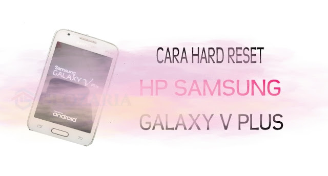 Cara Mudah Hard Reset Samsung Galaxy V Plus Mudah Dilakukan