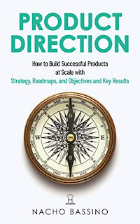 Product Direction: How to build successful products at scale with Strategy, Roadmaps, and Objectives and Key Results (OKRs) by Nacho Bassino