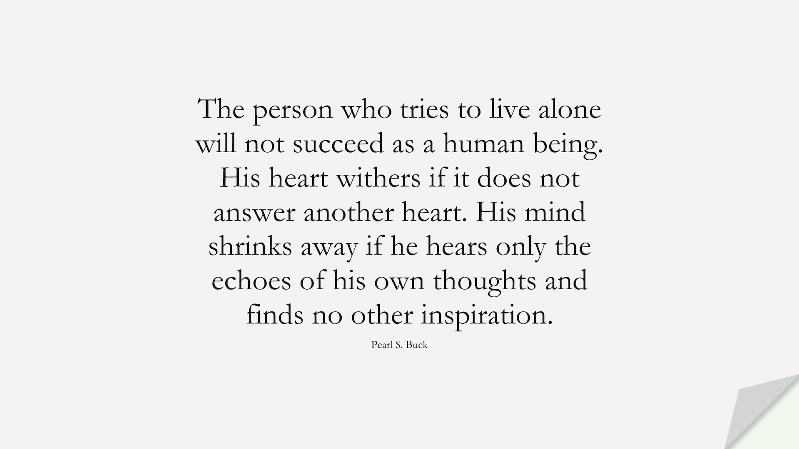 The person who tries to live alone will not succeed as a human being. His heart withers if it does not answer another heart. His mind shrinks away if he hears only the echoes of his own thoughts and finds no other inspiration. (Pearl S. Buck);  #LoveQuotes