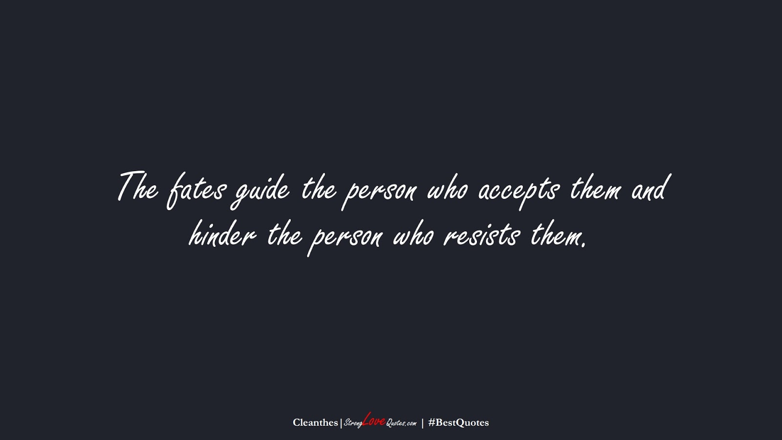 The fates guide the person who accepts them and hinder the person who resists them. (Cleanthes);  #BestQuotes