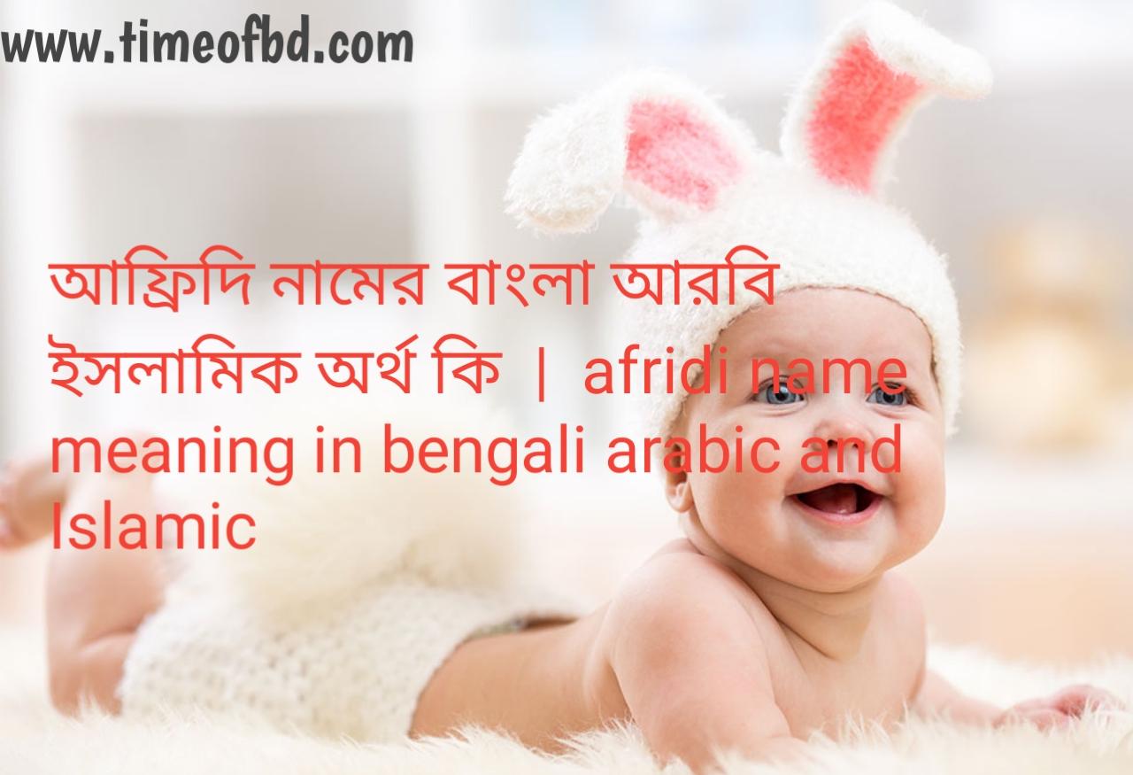 আফ্রিদি নামের অর্থ কী, আফ্রিদি নামের বাংলা অর্থ কি, আফ্রিদি নামের ইসলামিক অর্থ কি, afridi name meaning in bengali