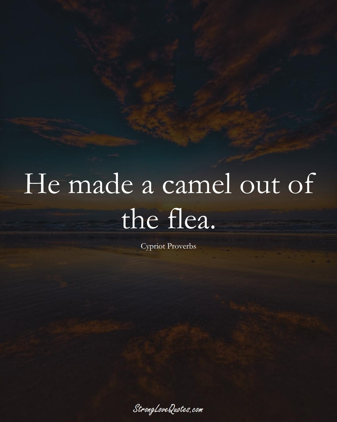 He made a camel out of the flea. (Cypriot Sayings);  #MiddleEasternSayings