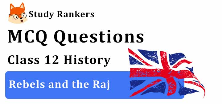 MCQ Questions for Class 12 History: Ch 11 Rebels and the Raj