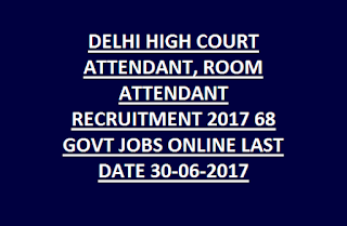 DELHI HIGH COURT COURT ATTENDANT, ROOM ATTENDANT RECRUITMENT 2017 68 GOVT JOBS ONLINE