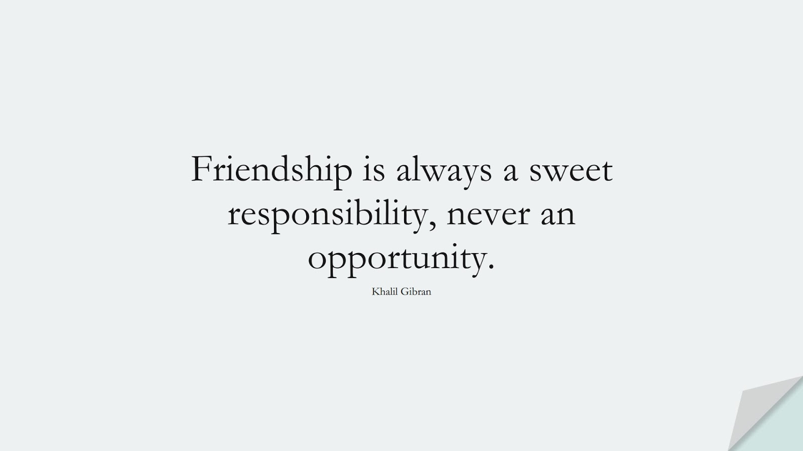 Friendship is always a sweet responsibility, never an opportunity. (Khalil Gibran);  #InspirationalQuotes