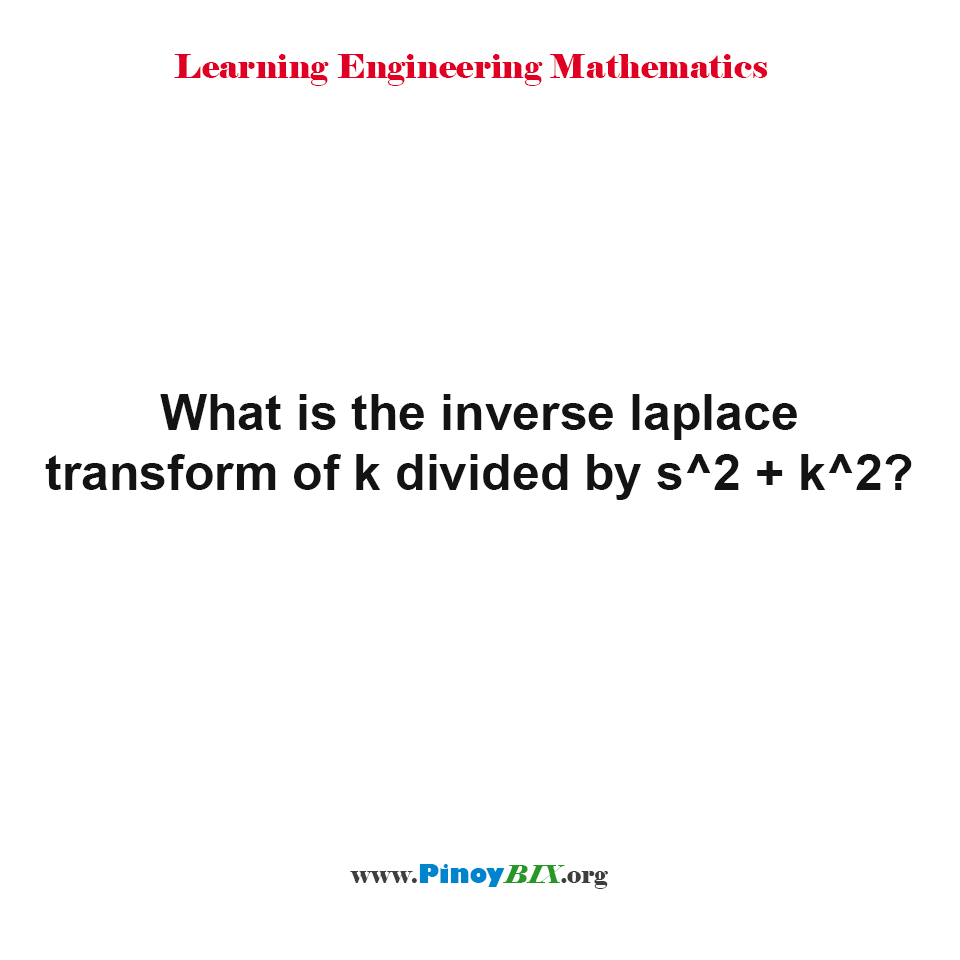 k divided by s^2 + k^2  is the inverse Laplace transform of,