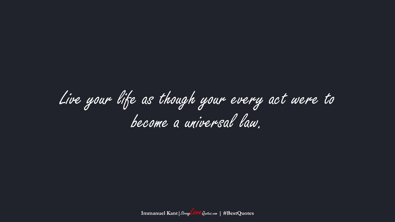 Live your life as though your every act were to become a universal law. (Immanuel Kant);  #BestQuotes