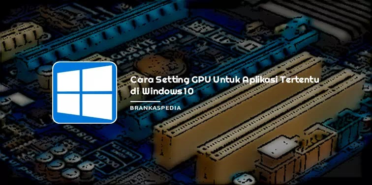 Cara Setting GPU Untuk Aplikasi Tertentu di Windows 10