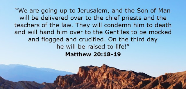 """""""We are going up to Jerusalem, and the Son of Man will be delivered over to the chief priests and the teachers of the law. They will condemn him to death and will hand him over to the Gentiles to be mocked and flogged and crucified. On the third day he will be raised to life!"""""""