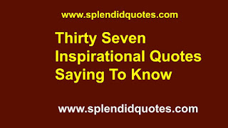 Thirty Seven Inspirational Quotes Saying To Know