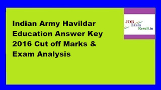 Indian Army Havildar Education Answer Key 2016 Cut off Marks & Exam Analysis