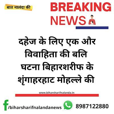दहेज़ लोभियो का मामला नालंदा जिले में बढ़ा।  दहेज के लिए एक और विवाहिता की बलि दी गयी