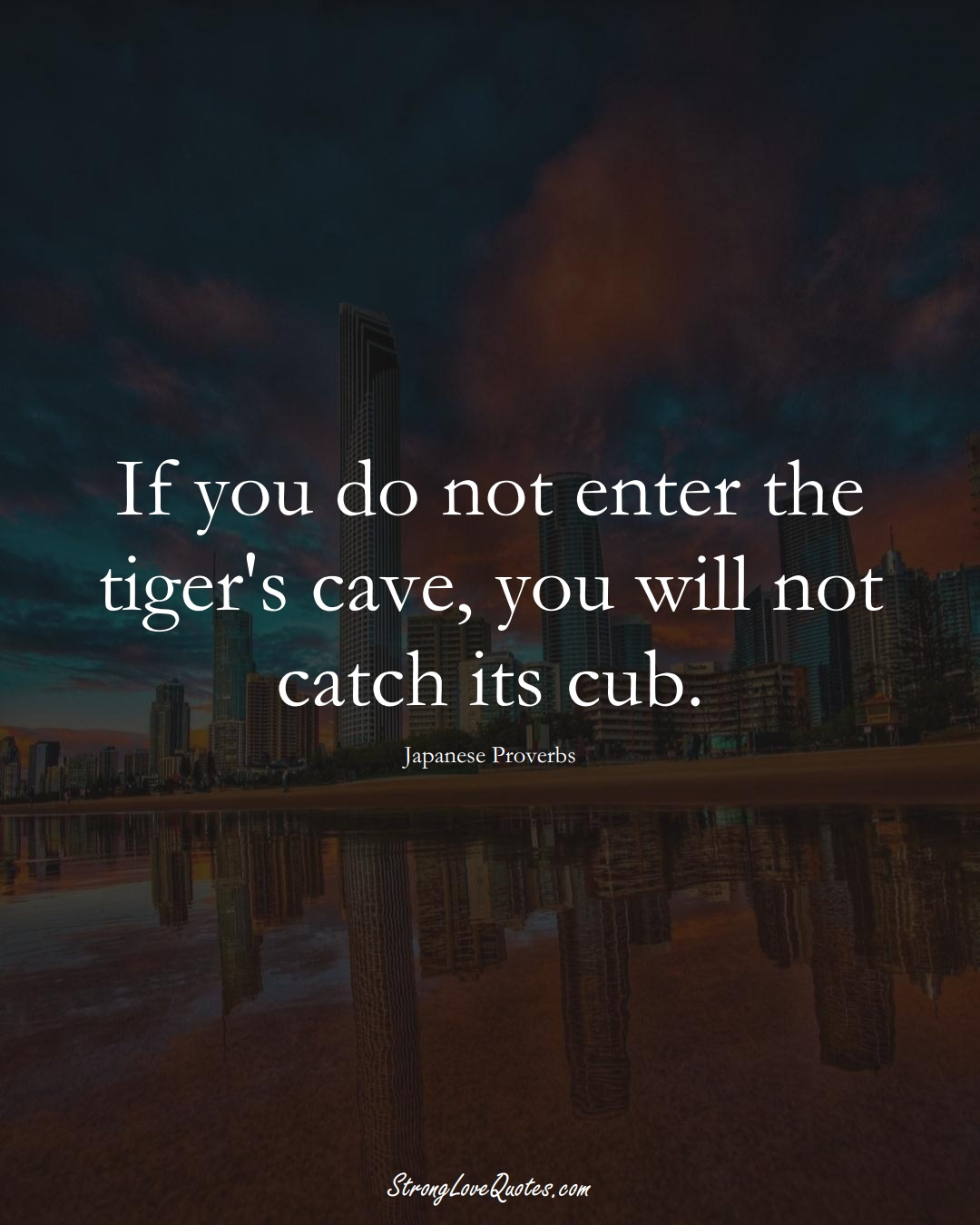 If you do not enter the tiger's cave, you will not catch its cub. (Japanese Sayings);  #AsianSayings