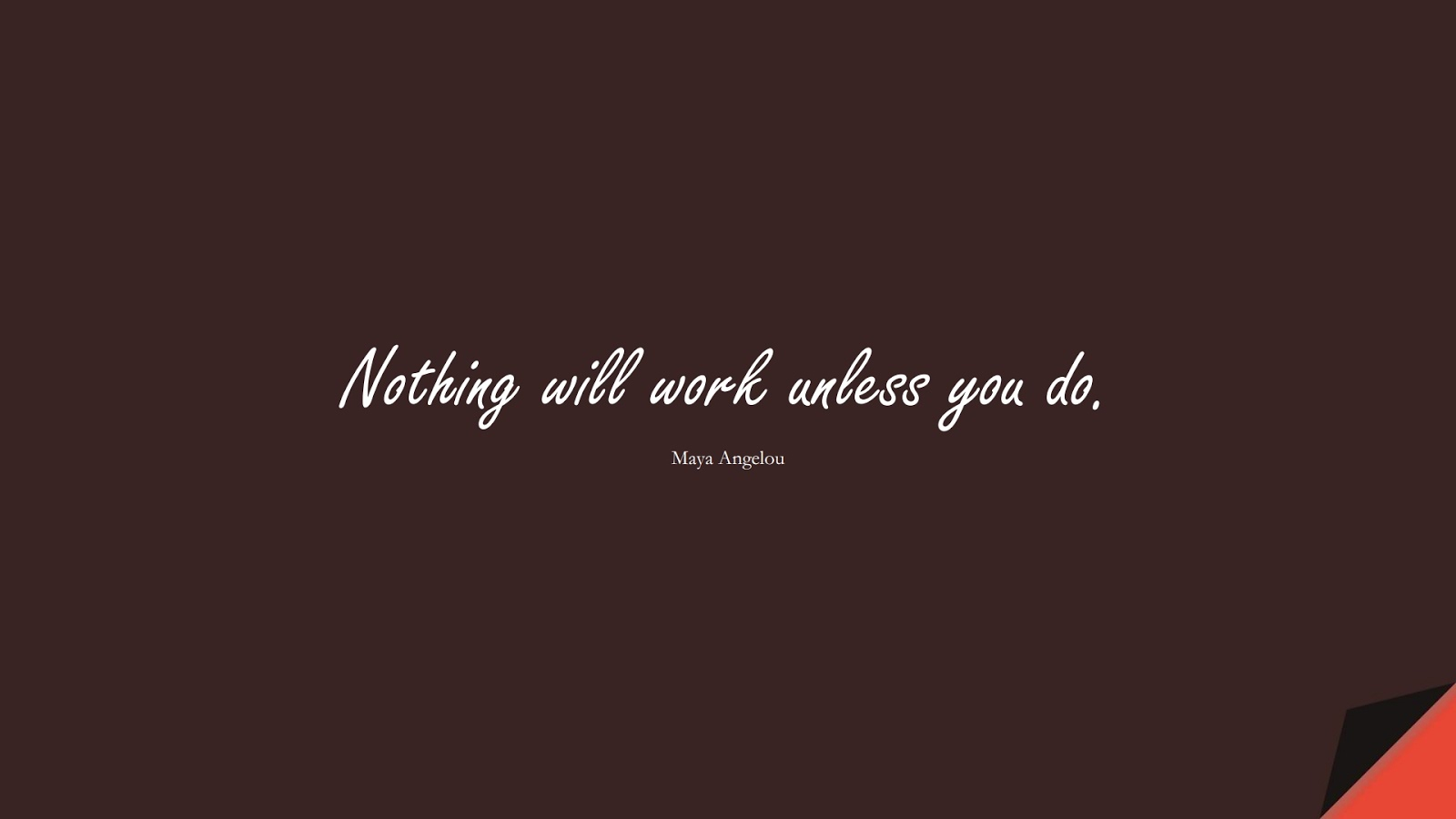 Nothing will work unless you do. (Maya Angelou);  #MayaAngelouQuotes