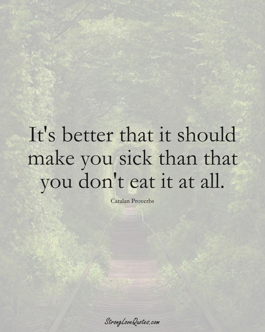 It's better that it should make you sick than that you don't eat it at all. (Catalan Sayings);  #EuropeanSayings