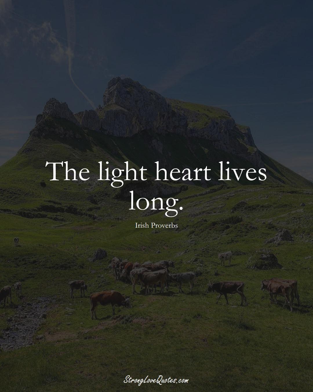 The light heart lives long. (Irish Sayings);  #EuropeanSayings