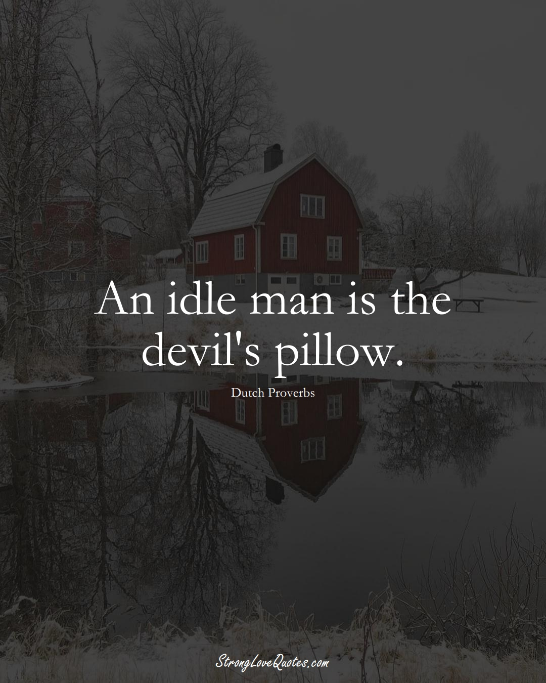 An idle man is the devil's pillow. (Dutch Sayings);  #EuropeanSayings