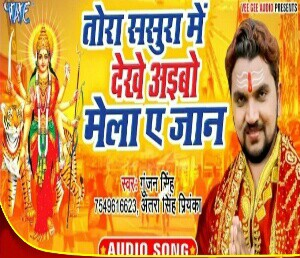 Tora Sasura Me Dekhe Aibo Mela Ae Jaan new bhojpuri mp3 download gunjan singh songs