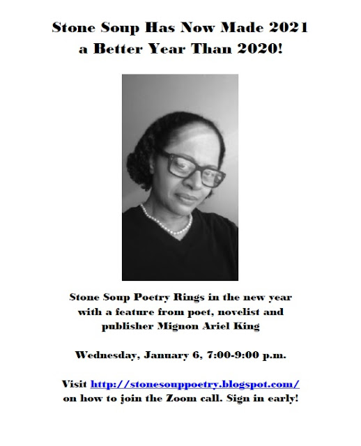 Stone Soup Has Now Made 2021 a Better Year Than 2020!   Stone Soup Poetry Rings in the new year with a feature from poet, novelist and publisher Mignon Ariel King! Wednesday, January 6, 7:00-9:00 p.m. Visit http://stonesouppoetry.blogspot.com/ on how to join the Zoom call. Sign in early!