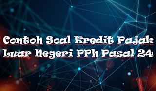 Contoh Soal Kredit Pajak Luar Negeri PPh Pasal 24