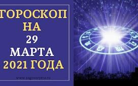 ГОРОСКОП НА 29 МАРТА 2021 ГОДА