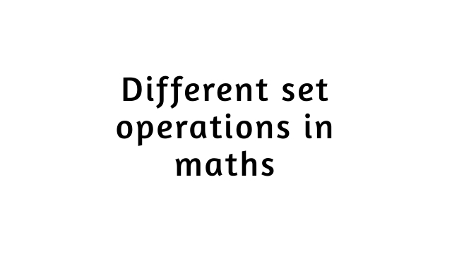 Different set operations in maths with example