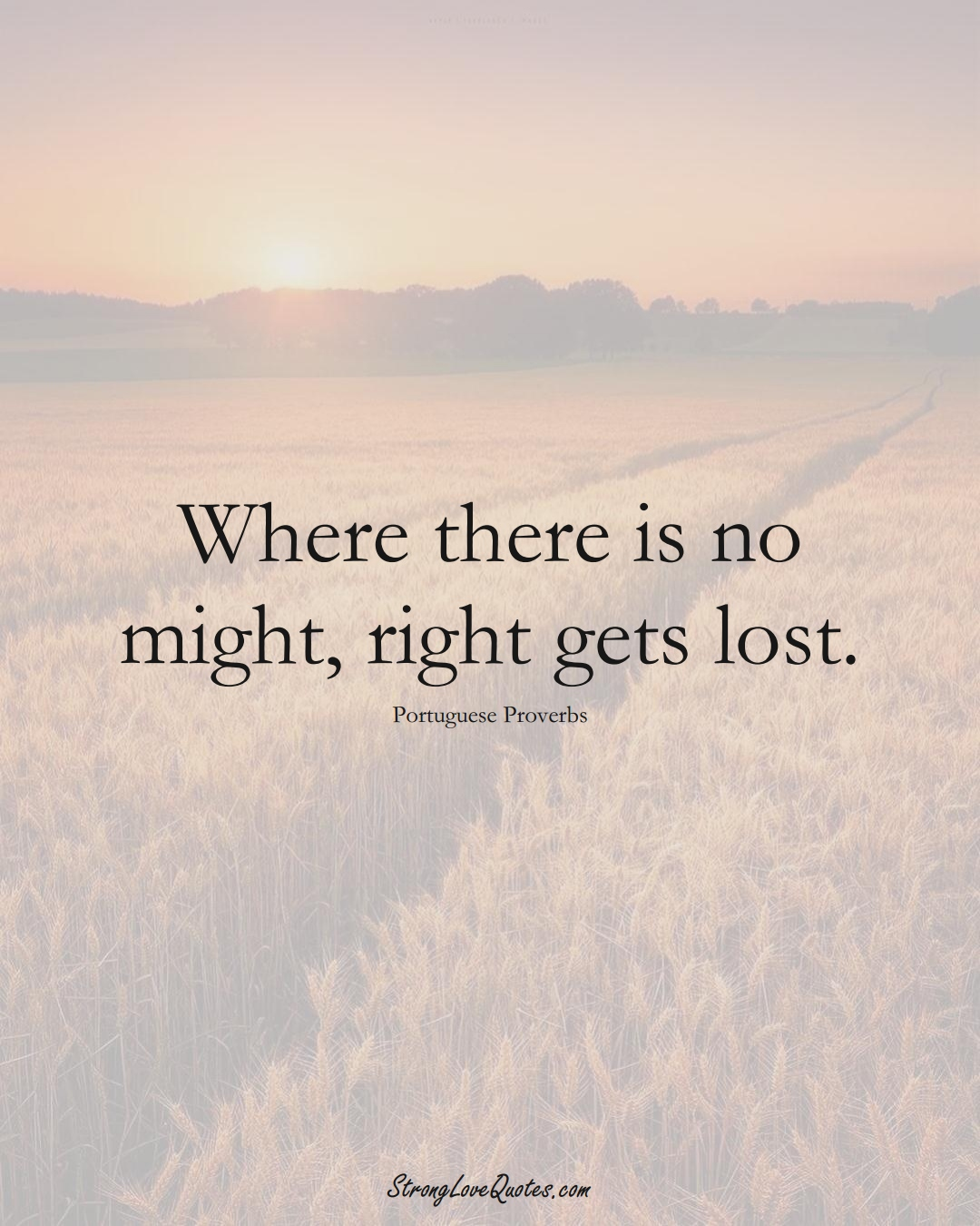 Where there is no might, right gets lost. (Portuguese Sayings);  #EuropeanSayings