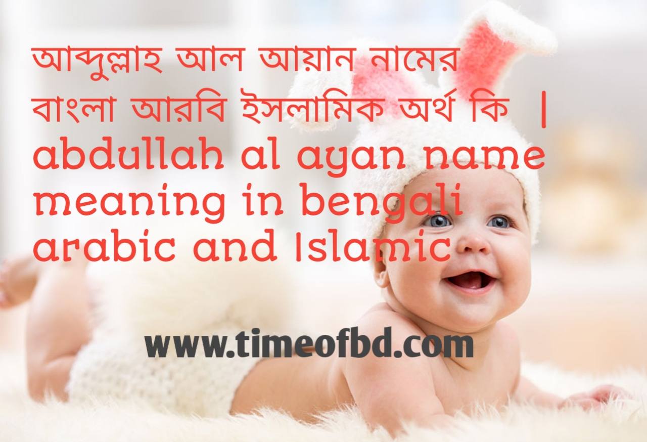 আব্দুল্লাহ আল আয়ান নামের অর্থ কী, আব্দুল্লাহ আল আয়ান নামের বাংলা অর্থ কি, আব্দুল্লাহ আল আয়ান নামের ইসলামিক অর্থ কি,  abdullah al ayan name meaning in bengali