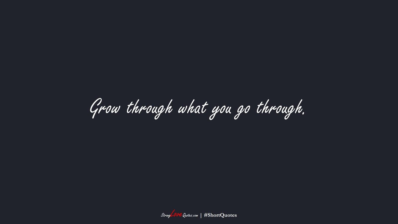 Grow through what you go through.FALSE