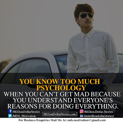 YOU KNOW TOO MUCH PSYCHOLOGY. WHEN YOU CAN'T GET MAD BECAUSE YOU UNDERSTAND EVERYONE'S REASONS FOR DOING EVERYTHING.