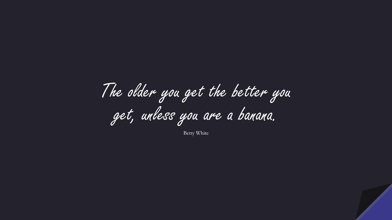 The older you get the better you get, unless you are a banana. (Betty White);  #BirthdayQuotes