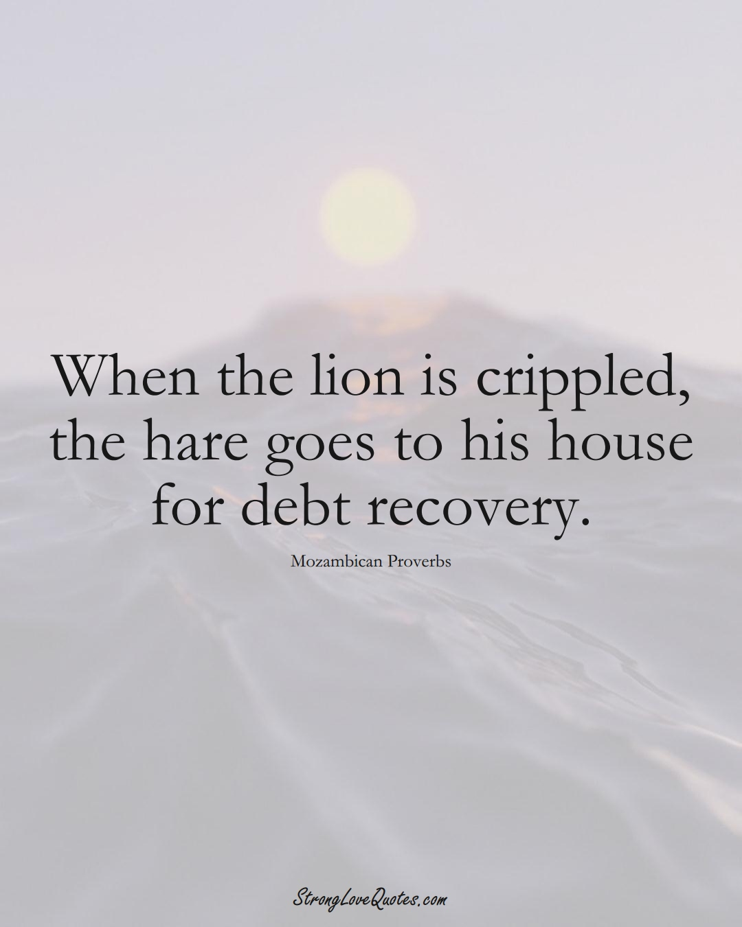 When the lion is crippled, the hare goes to his house for debt recovery. (Mozambican Sayings);  #AfricanSayings