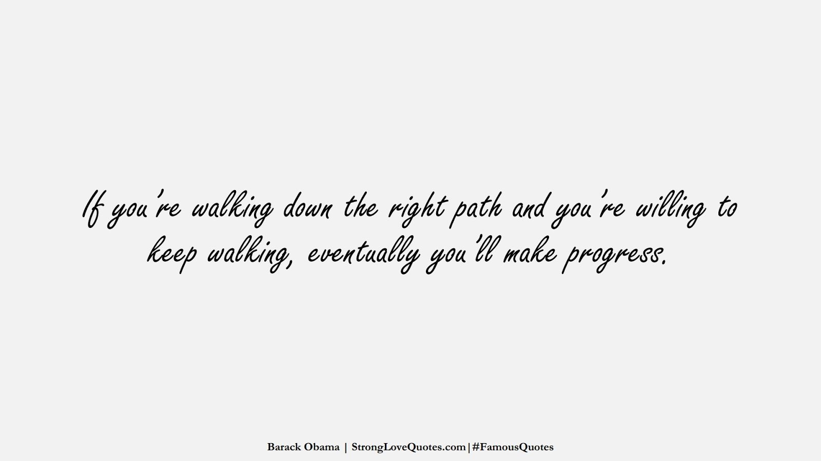 If you're walking down the right path and you're willing to keep walking, eventually you'll make progress. (Barack Obama);  #FamousQuotes