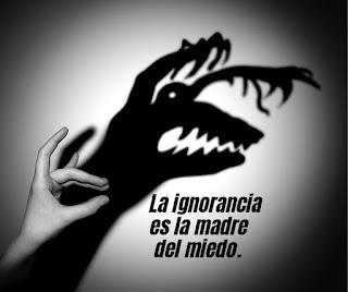 La ignorancia es la madre del miedo.